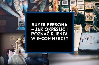 Buyer persona – jak określić i poznać klienta w e-commerce