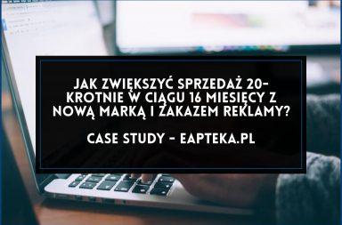 Jak zwiększyć 20-krotnie sprzedaż z nową marką i zakazem reklamy. Case study - eapteka