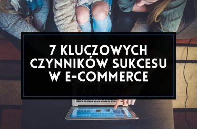 7 kluczowych czynników sukcesu w e-commerce